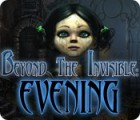 Beyond the Invisible: Evening oyunu
