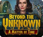 Beyond the Unknown: A Matter of Time oyunu